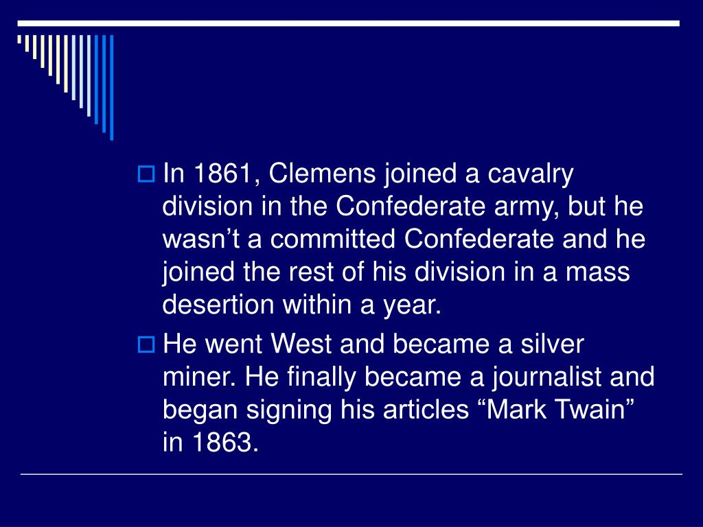 In 1861, Clemens joined a cavalry division in the Confederate army, but he wasn't a committed Confederate and he joined the rest of his division in a mass desertion within a year.