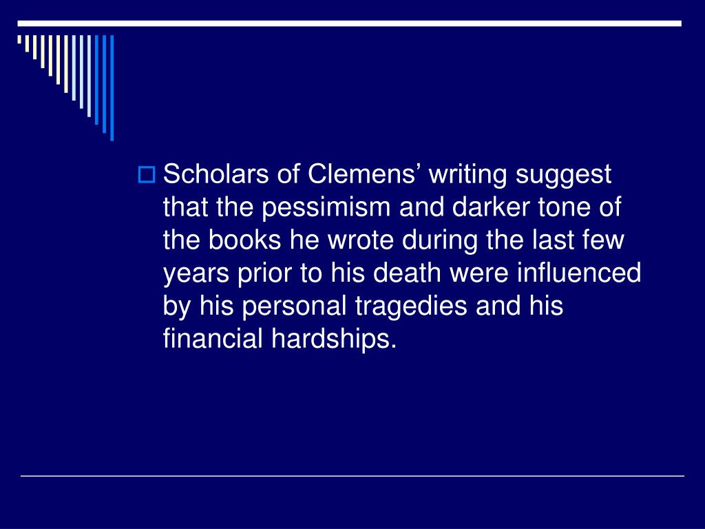 Scholars of Clemens' writing suggest that the pessimism and darker tone of the books he wrote during the last few years prior to his death were influenced by his personal tragedies and his financial hardships.