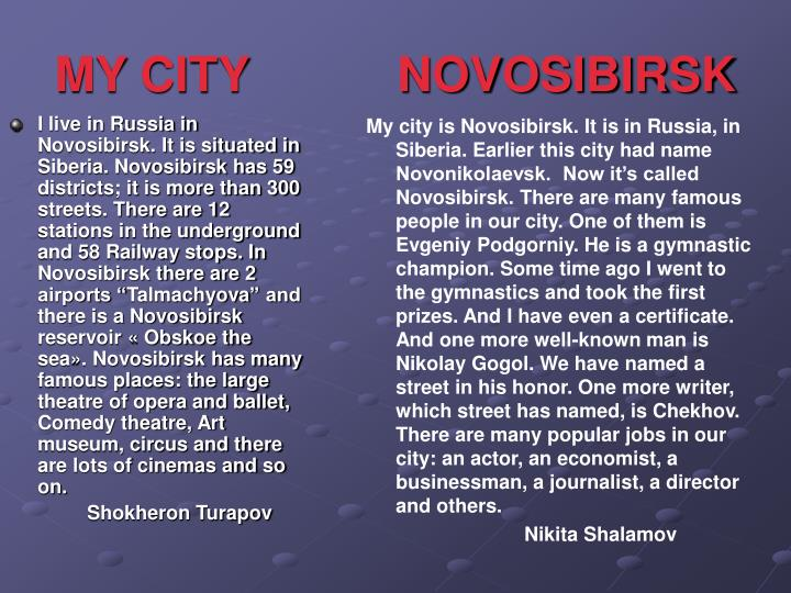 I live in Russia in Novosibirsk. It is situated in Siberia. Novosibirsk has 59 districts; it is more than 300 streets. There are 12 stations in the underground and 58 Railway stops. In Novosibirsk there are 2 airports ""