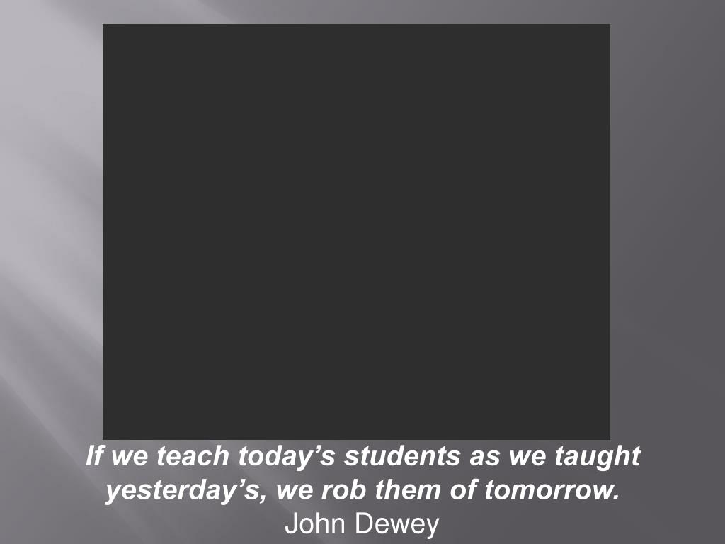 If we teach today's students as we taught yesterday's, we rob them of tomorrow.