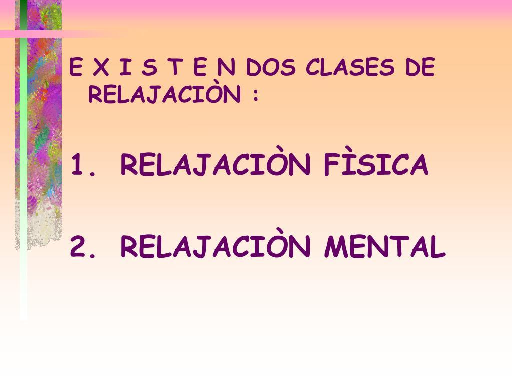 E X I S T E N DOS CLASES DE  RELAJACIÒN :