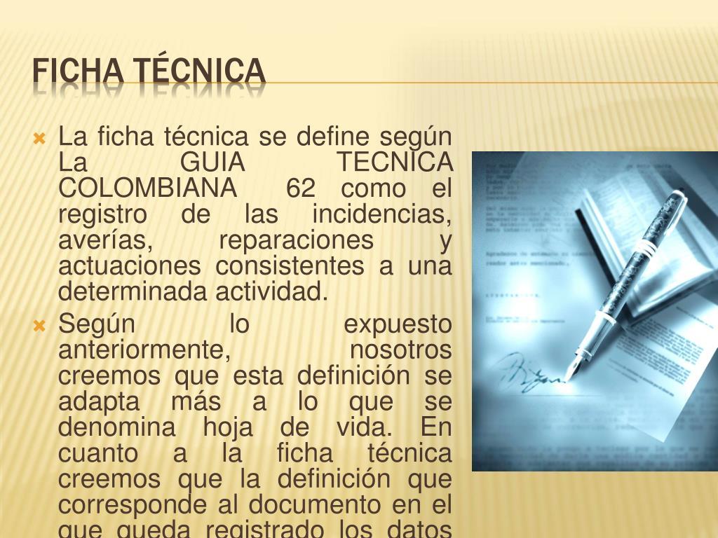 La ficha técnica se define según La GUIA TECNICA COLOMBIANA  62 como el registro de las incidencias, averías, reparaciones y actuaciones consistentes a una determinada actividad.