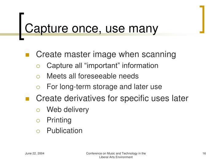 Capture once, use many