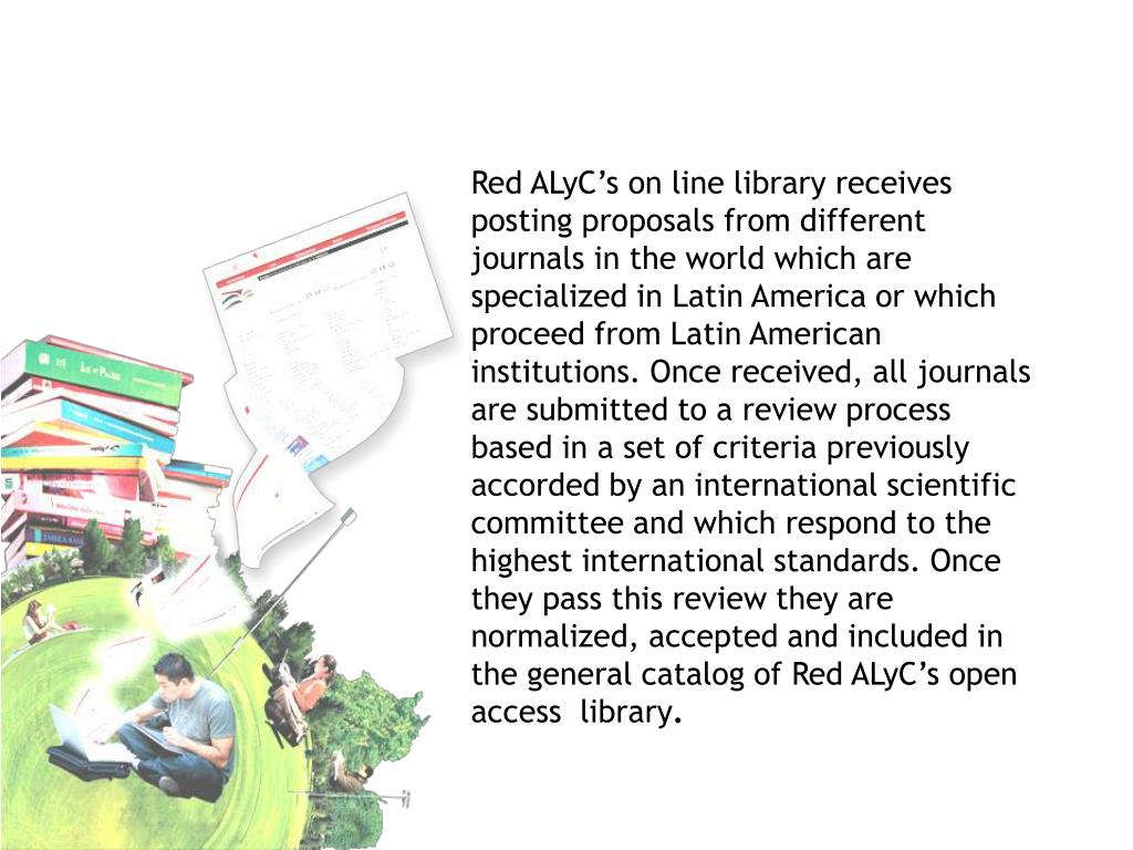 Red ALyC's on line library receives posting proposals from different journals in the world which are specialized in Latin America or which proceed from Latin American institutions. Once received, all journals are submitted to a review process based in a set of criteria previously accorded by an international scientific committee and which respond to the highest international standards. Once they pass this review they are normalized, accepted and included in the general catalog of Red ALyC's open access  library
