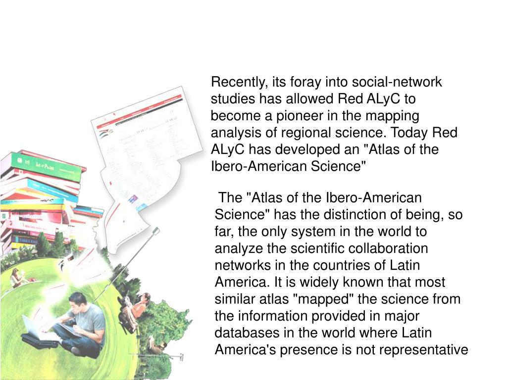 "Recently, its foray into social-network studies has allowed Red ALyC to become a pioneer in the mapping analysis of regional science. Today Red ALyC has developed an ""Atlas of the Ibero-American Science"""