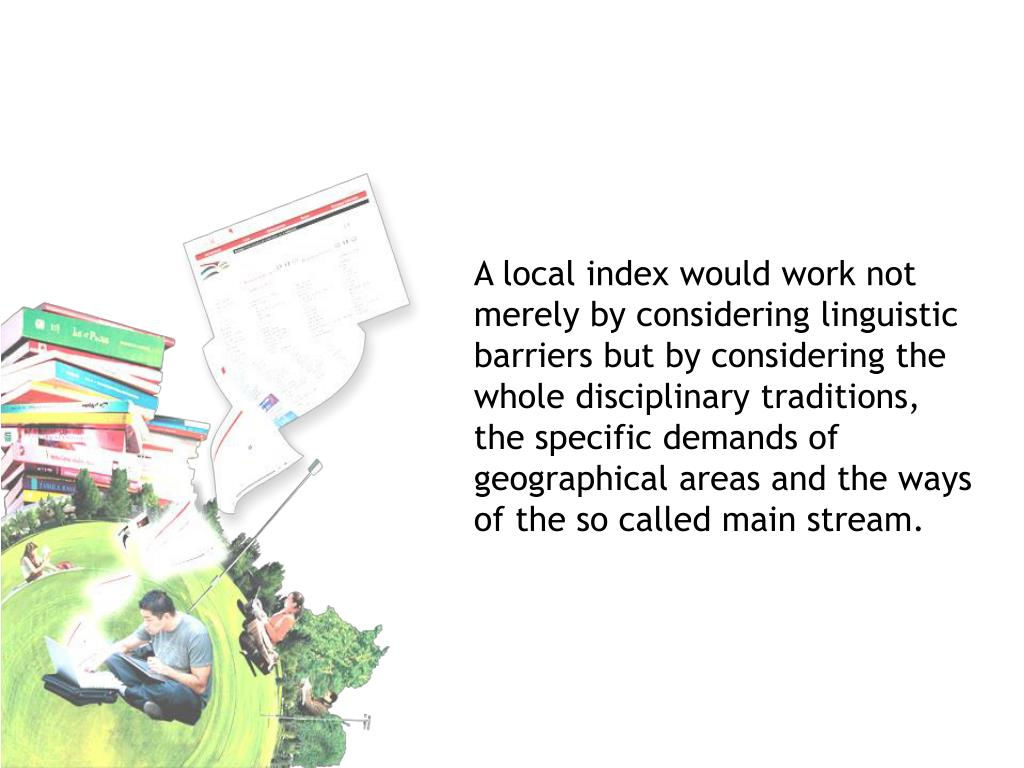 A local index would work not merely by considering linguistic barriers but by considering the whole disciplinary traditions, the specific demands of geographical areas and the ways of the so called main stream.