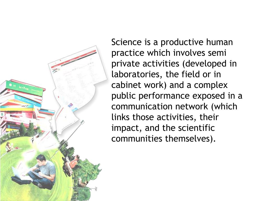Science is a productive human practice which involves semi private activities (developed in laboratories, the field or in cabinet work) and a complex public performance exposed in a communication network (which links those activities, their impact, and the scientific communities themselves).