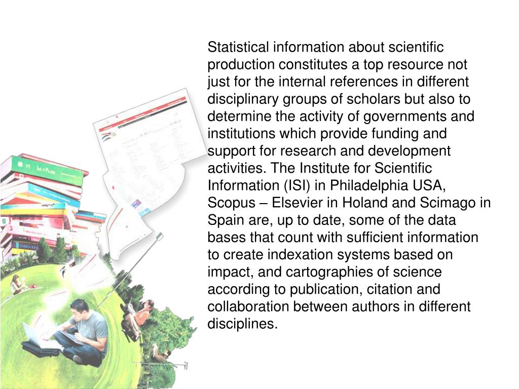 Statistical information about scientific production constitutes a top resource not just for the internal references in different disciplinary groups of scholars but also to determine the activity of governments and institutions which provide funding and support for research and development activities. The Institute for Scientific Information (ISI) in Philadelphia USA, Scopus – Elsevier in Holand and Scimago in Spain are, up to date, some of the data bases that count with sufficient information to create indexation systems based on impact, and cartographies of science according to publication, citation and collaboration between authors in different disciplines.