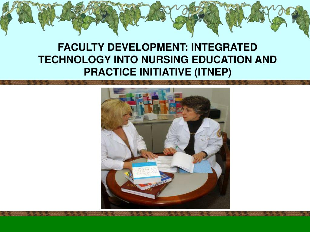 FACULTY DEVELOPMENT: INTEGRATED TECHNOLOGY INTO NURSING EDUCATION AND PRACTICE INITIATIVE (ITNEP)
