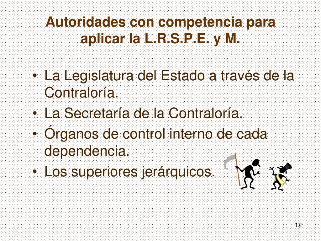 Autoridades con competencia para  aplicar la L.R.S.P.E. y M.