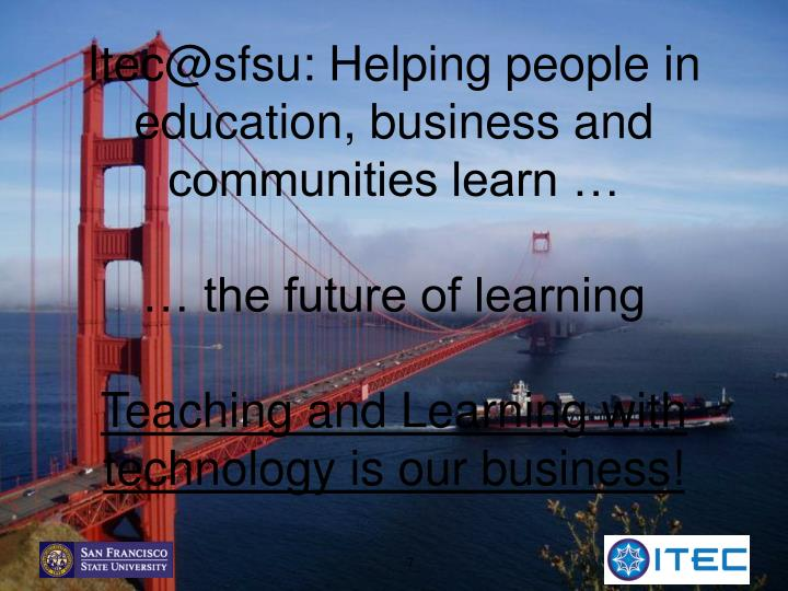 Itec@sfsu: Helping people in education, business and communities learn …