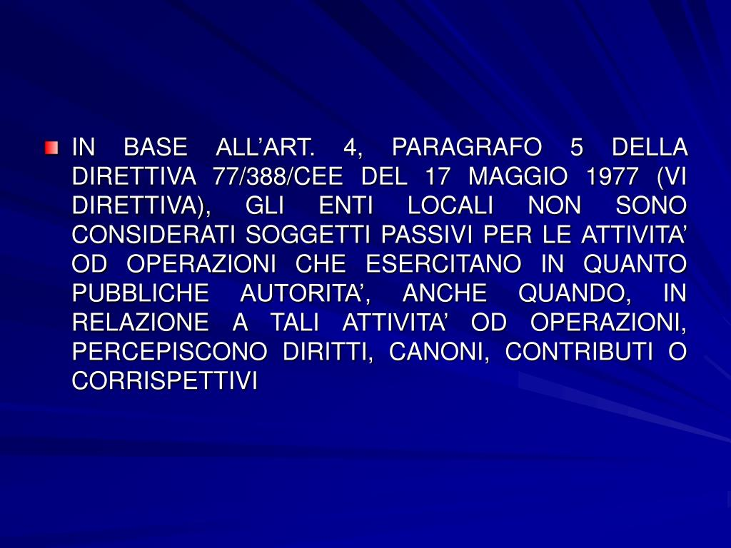 IN BASE ALL'ART. 4, PARAGRAFO 5 DELLA DIRETTIVA 77/388/CEE DEL 17 MAGGIO 1977 (VI DIRETTIVA), GLI ENTI LOCALI NON SONO CONSIDERATI SOGGETTI PASSIVI PER LE ATTIVITA' OD OPERAZIONI CHE ESERCITANO IN QUANTO PUBBLICHE AUTORITA', ANCHE QUANDO, IN RELAZIONE A TALI ATTIVITA' OD OPERAZIONI, PERCEPISCONO DIRITTI, CANONI, CONTRIBUTI O CORRISPETTIVI