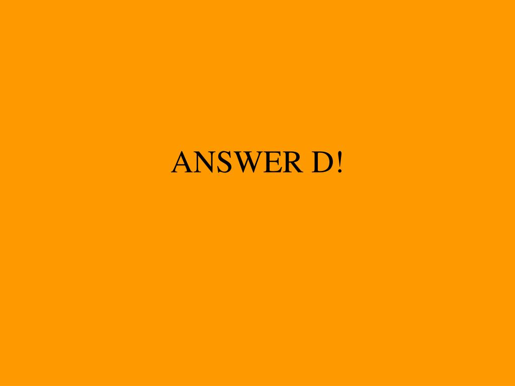 ANSWER D!