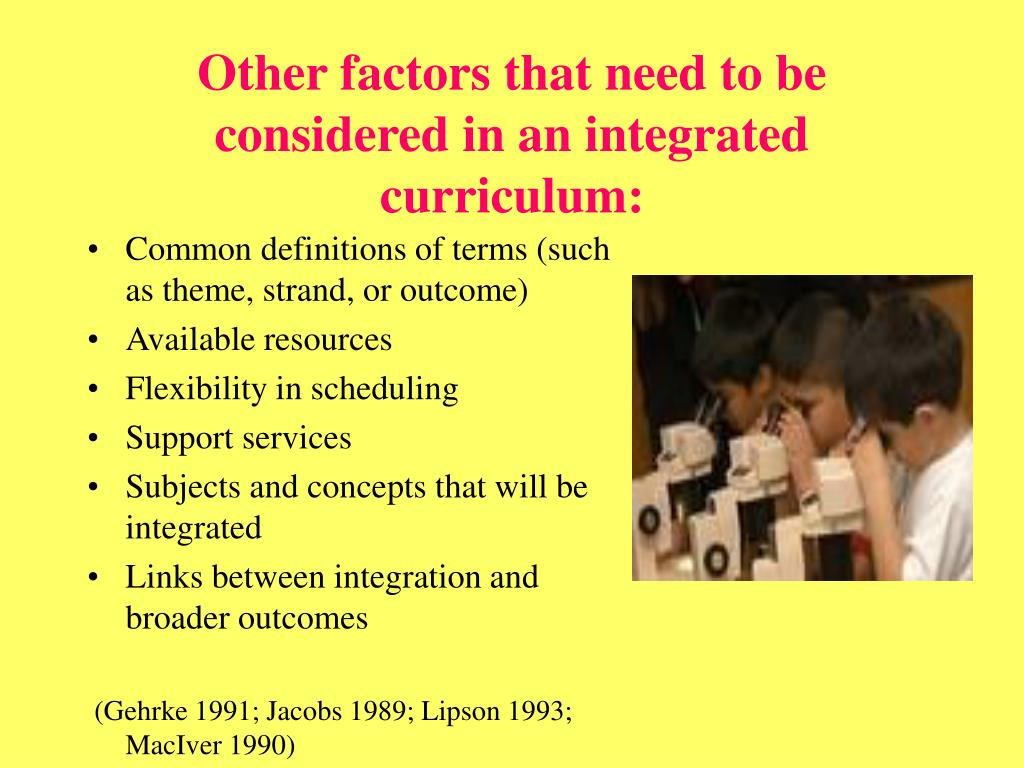 Other factors that need to be considered in an integrated curriculum: