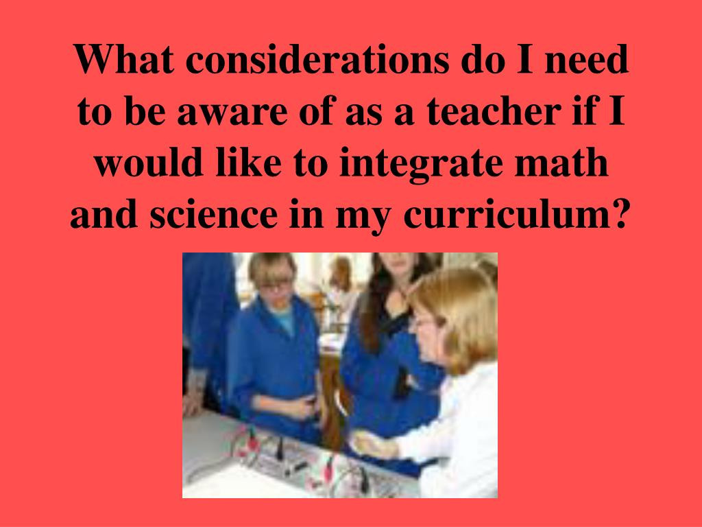 What considerations do I need to be aware of as a teacher if I would like to integrate math and science in my curriculum?