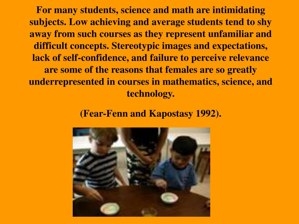 For many students, science and math are intimidating subjects. Low achieving and average students tend to shy away from such courses as they represent unfamiliar and difficult concepts. Stereotypic images and expectations, lack of self-confidence, and failure to perceive relevance are some of the reasons that females are so greatly underrepresented in courses in mathematics, science, and technology.