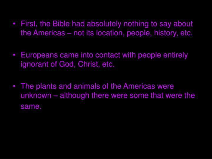 First, the Bible had absolutely nothing to say about the Americas – not its location, people, history, etc.