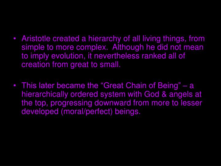 Aristotle created a hierarchy of all living things, from simple to more complex.  Although he did not mean to imply evolution, it nevertheless ranked all of creation from great to small.