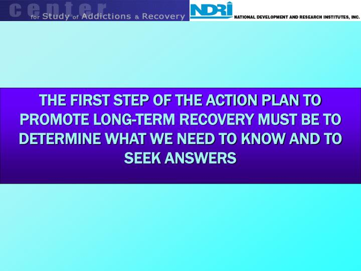 THE FIRST STEP OF THE ACTION PLAN TO PROMOTE LONG-TERM RECOVERY MUST BE TO DETERMINE WHAT WE NEED TO KNOW AND TO SEEK ANSWERS