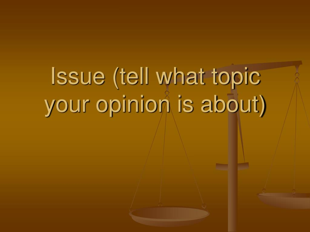 issue tell what topic your opinion is about