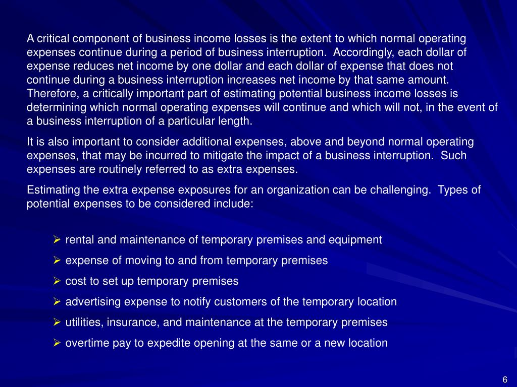 A critical component of business income losses is the extent to which normal operating expenses continue during a period of business interruption.  Accordingly, each dollar of expense reduces net income by one dollar and each dollar of expense that does not continue during a business interruption increases net income by that same amount.  Therefore, a critically important part of estimating potential business income losses is determining which normal operating expenses will continue and which will not, in the event of a business interruption of a particular length.