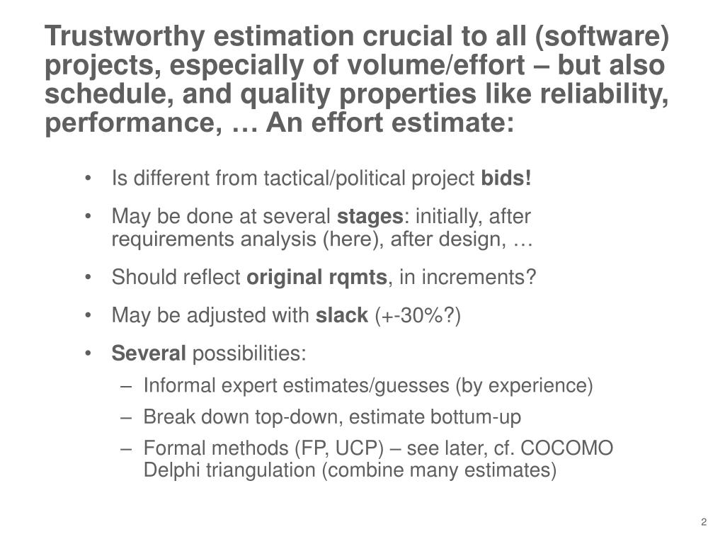 Trustworthy estimation crucial to all (software) projects, especially of volume/effort – but also schedule, and quality properties like reliability, performance, … An effort estimate: