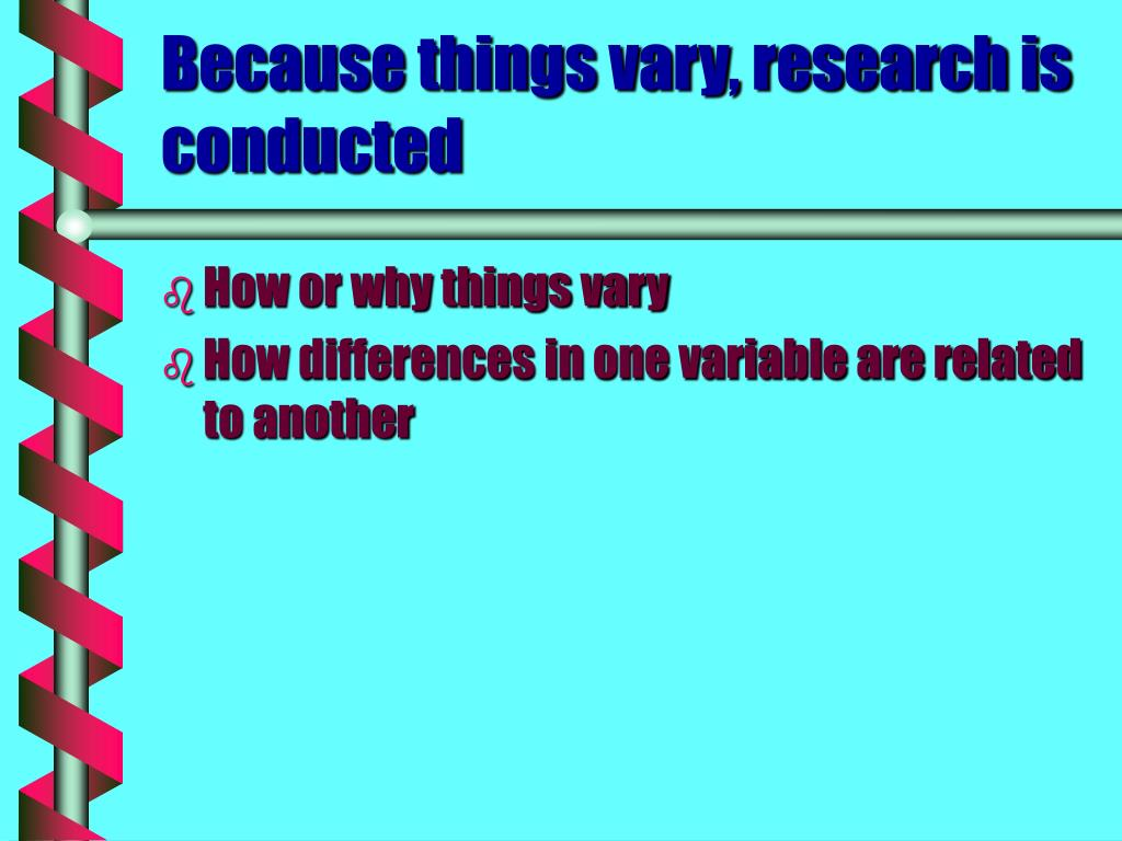 Because things vary, research is conducted