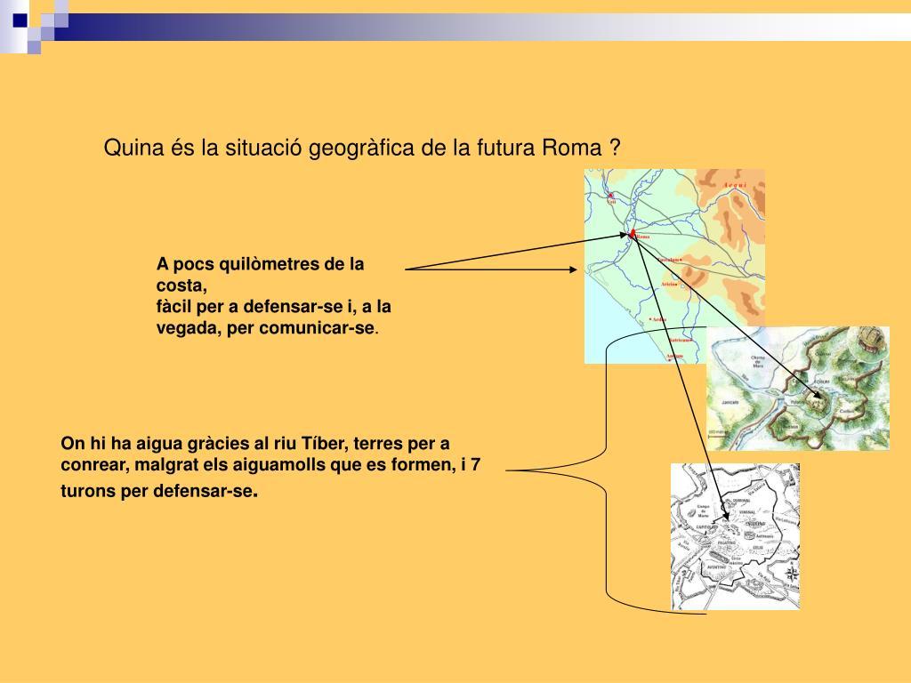 Quina és la situació geogràfica de la futura Roma ?