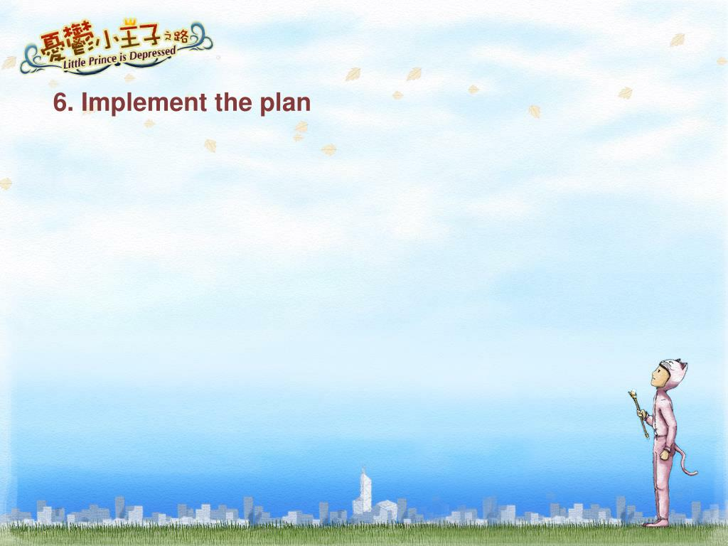 6. Implement the plan