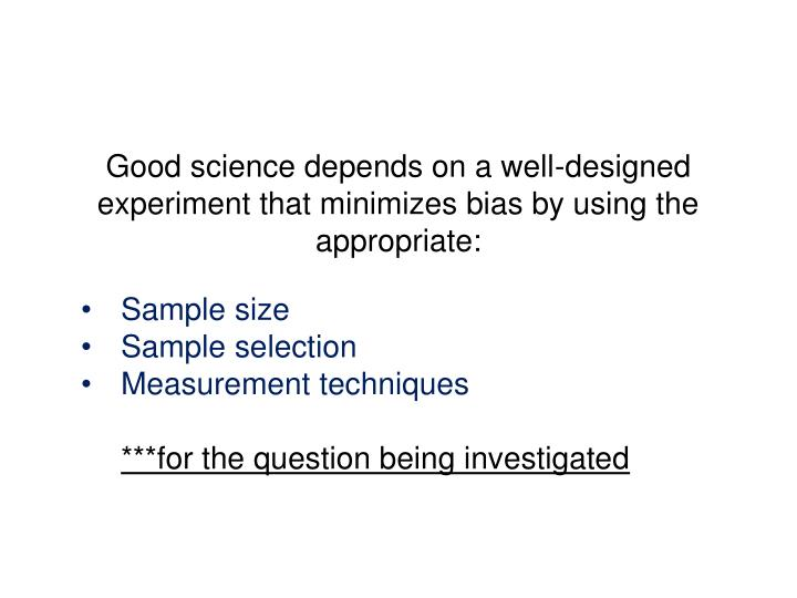 Good science depends on a well-designed experiment that minimizes bias by using the appropriate:
