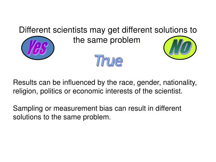 Different scientists may get different solutions to the same problem