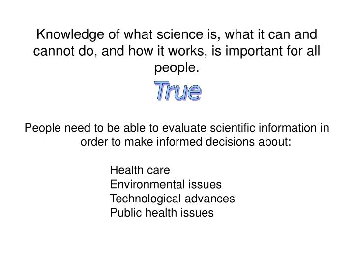 Knowledge of what science is, what it can and cannot do, and how it works, is important for all people.
