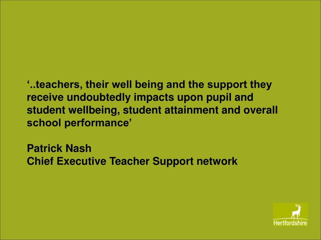 '..teachers, their well being and the support they receive undoubtedly impacts upon pupil and student wellbeing, student attainment and overall school performance'
