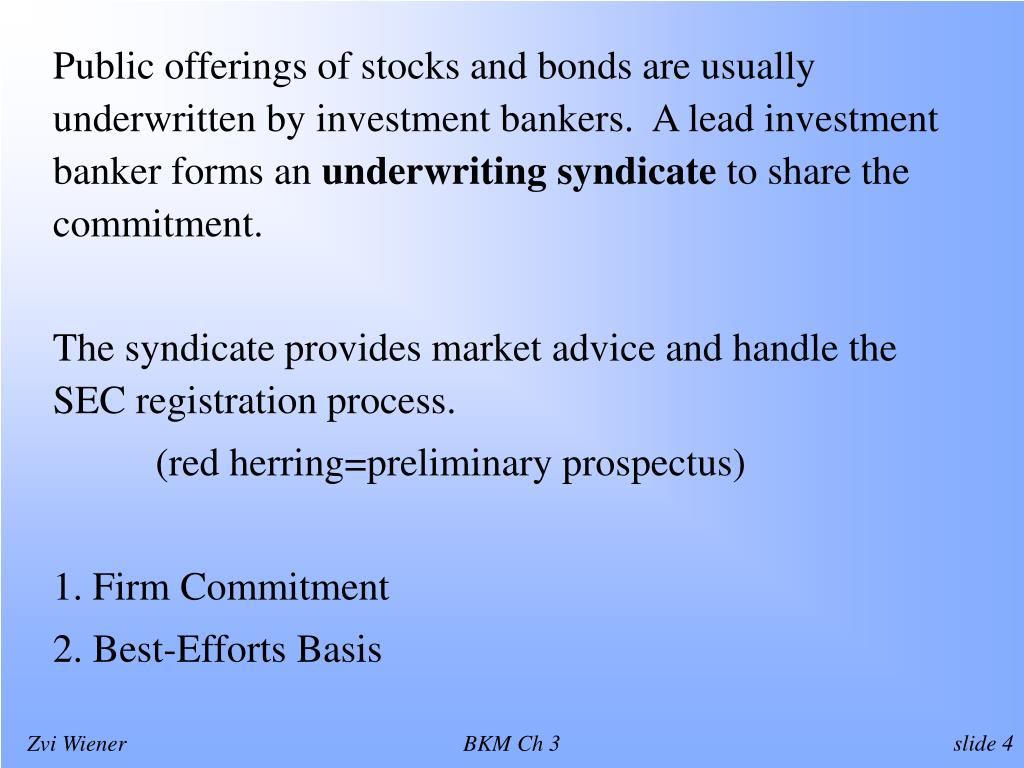 Public offerings of stocks and bonds are usually underwritten by investment bankers.  A lead investment banker forms an