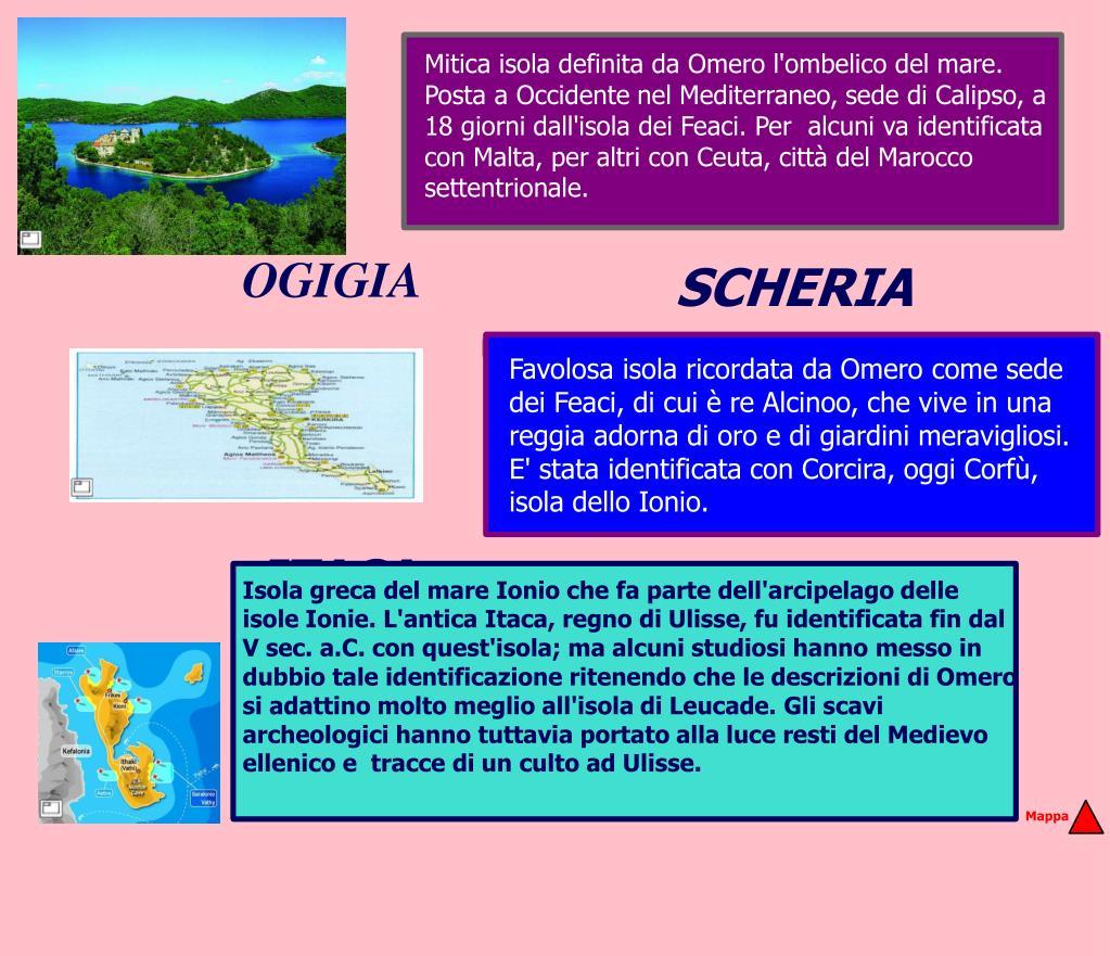 Mitica isola definita da Omero l'ombelico del mare. Posta a Occidente nel Mediterraneo, sede di Calipso, a 18 giorni dall'isola dei Feaci. Per  alcuni va identificata con Malta, per altri con Ceuta, città del Marocco settentrionale.