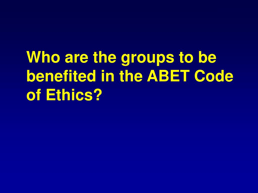 Who are the groups to be benefited in the ABET Code of Ethics?