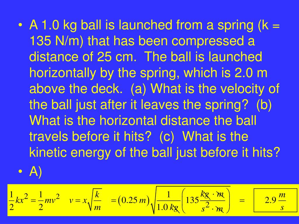 A 1.0 kg ball is launched from a spring (k = 135 N/m) that has been compressed a distance of 25 cm.  The ball is launched horizontally by the spring, which is 2.0 m above the deck.  (a) What is the velocity of the ball just after it leaves the spring?  (b)  What is the horizontal distance the ball travels before it hits?  (c)  What is the kinetic energy of the ball just before it hits?