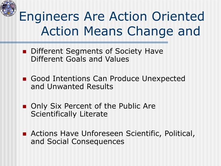 Engineers are action oriented action means change and