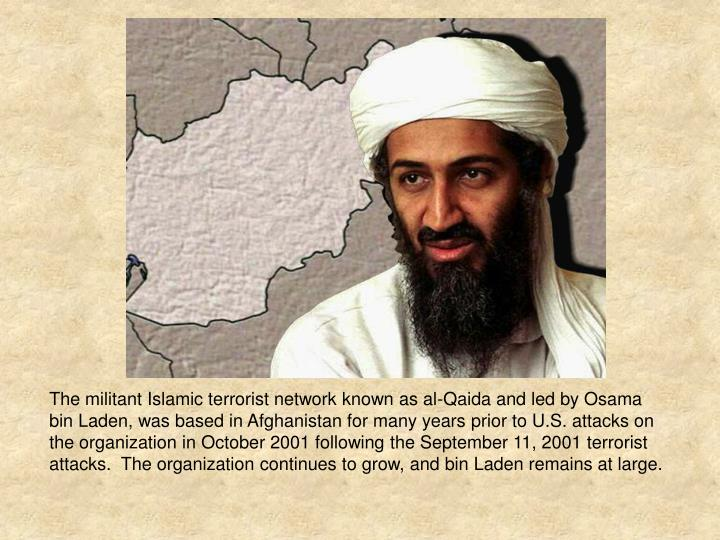The militant Islamic terrorist network known as al-Qaida and led by Osama bin Laden, was based in Afghanistan for many years prior to U.S. attacks on the organization in October 2001 following the September 11, 2001 terrorist attacks.  The organization continues to grow, and bin Laden remains at large.