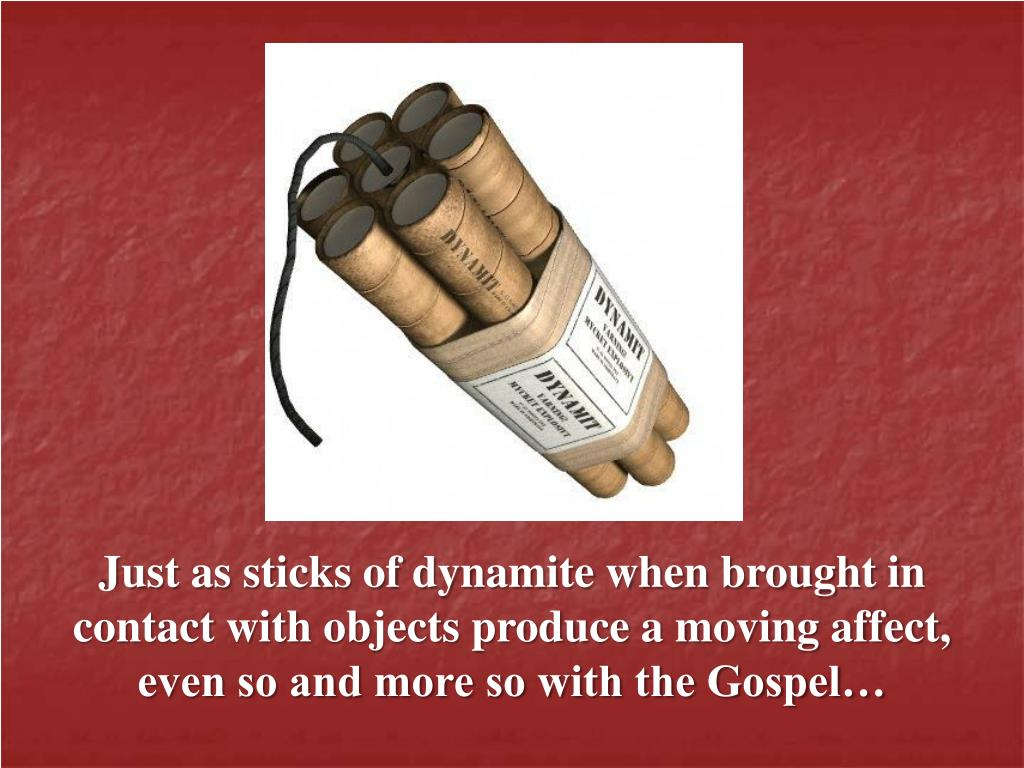 Just as sticks of dynamite when brought in contact with objects produce a moving affect, even so and more so with the Gospel…