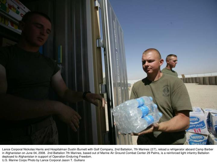 Lance Corporal Nickolas Harris and Hospitalman Dustin Burnett with Golf Company, 2nd Battalion, 7th Marines (2/7), reload a refrigerator aboard Camp Barber in Afghanistan on June 04, 2008.  2nd Battalion 7th Marines, based out of Marine Air Ground Combat Center 29 Palms, is a reinforced light infantry Battalion deployed to Afghanistan in support of Operation Enduring Freedom.