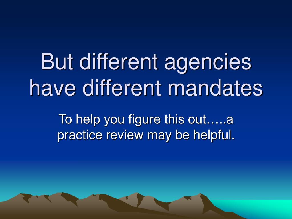 But different agencies have different mandates