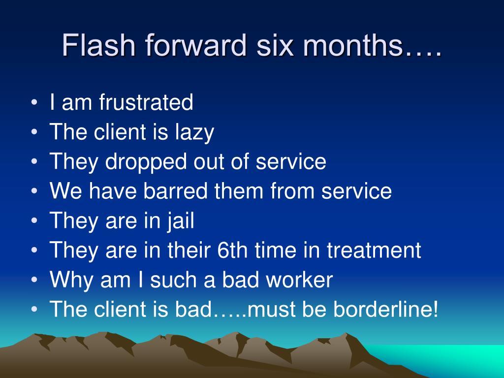 Flash forward six months….