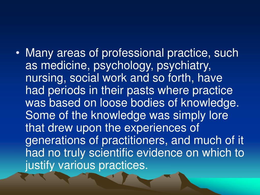 Many areas of professional practice, such as medicine, psychology, psychiatry, nursing, social work and so forth, have had periods in their pasts where practice was based on loose bodies of knowledge. Some of the knowledge was simply lore that drew upon the experiences of generations of practitioners, and much of it had no truly scientific evidence on which to justify various practices.