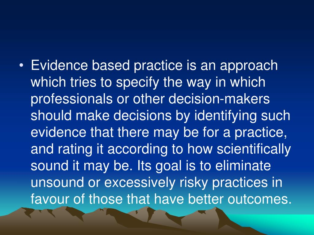 Evidence based practice is an approach which tries to specify the way in which professionals or other decision-makers should make decisions by identifying such evidence that there may be for a practice, and rating it according to how scientifically sound it may be. Its goal is to eliminate unsound or excessively risky practices in favour of those that have better outcomes.