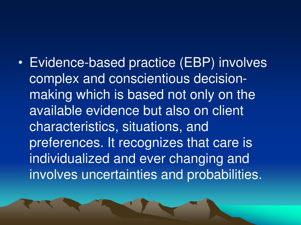 Evidence-based practice (EBP) involves complex and conscientious decision-making which is based not only on the available evidence but also on client characteristics, situations, and preferences. It recognizes that care is individualized and ever changing and involves uncertainties and probabilities.