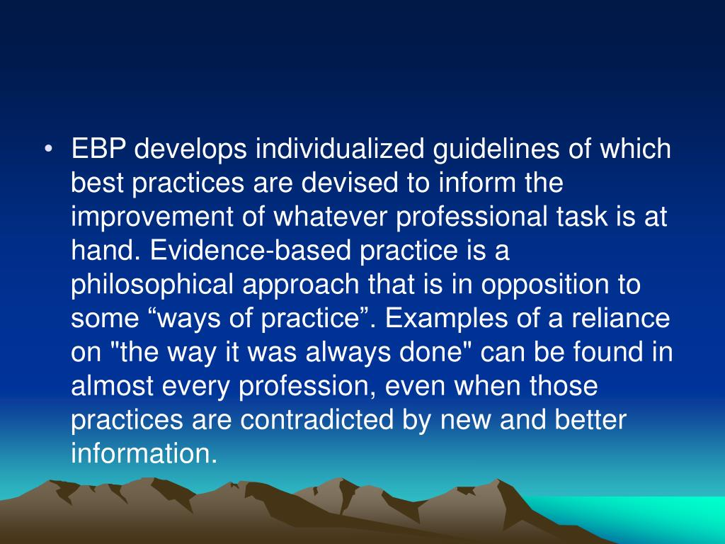 """EBP develops individualized guidelines of which best practices are devised to inform the improvement of whatever professional task is at hand. Evidence-based practice is a philosophical approach that is in opposition to some """"ways of practice"""". Examples of a reliance on """"the way it was always done"""" can be found in almost every profession, even when those practices are contradicted by new and better information."""