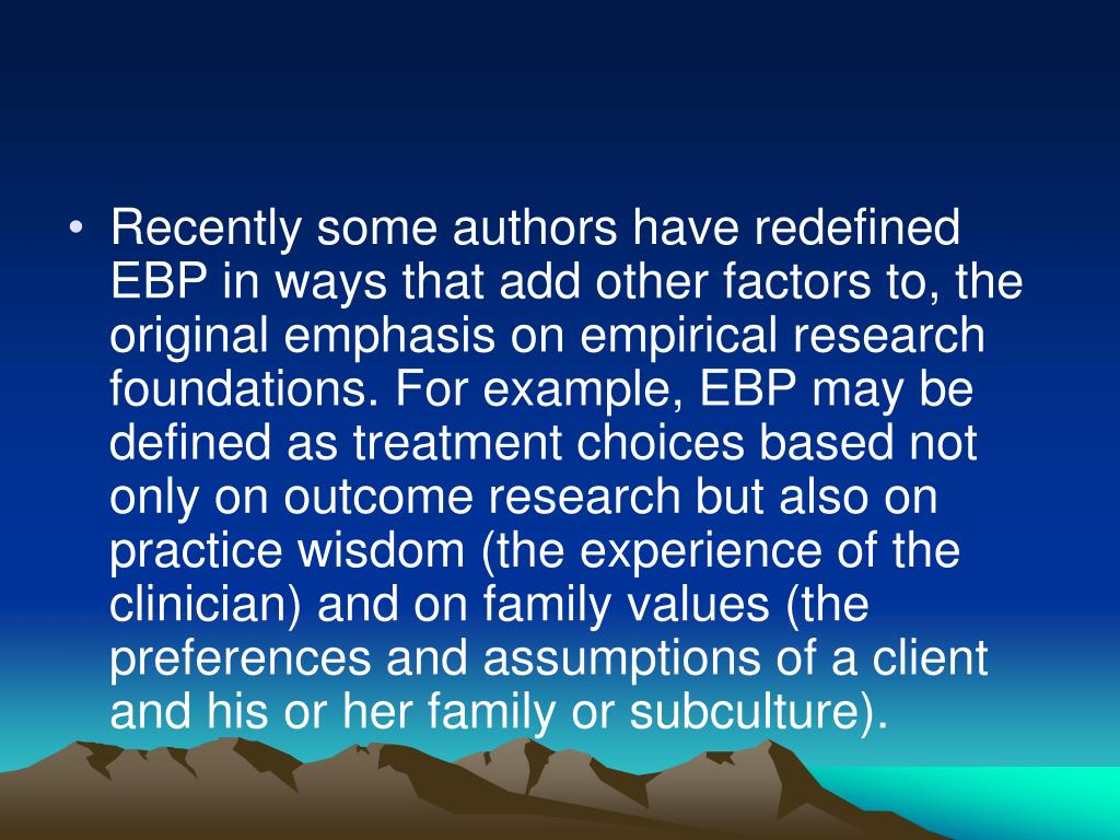 Recently some authors have redefined EBP in ways that add other factors to, the original emphasis on empirical research foundations. For example, EBP may be defined as treatment choices based not only on outcome research but also on practice wisdom (the experience of the clinician) and on family values (the preferences and assumptions of a client and his or her family or subculture).