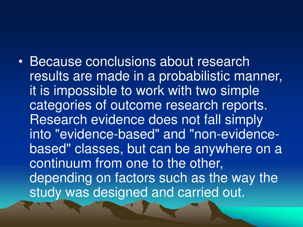 """Because conclusions about research results are made in a probabilistic manner, it is impossible to work with two simple categories of outcome research reports. Research evidence does not fall simply into """"evidence-based"""" and """"non-evidence-based"""" classes, but can be anywhere on a continuum from one to the other, depending on factors such as the way the study was designed and carried out."""