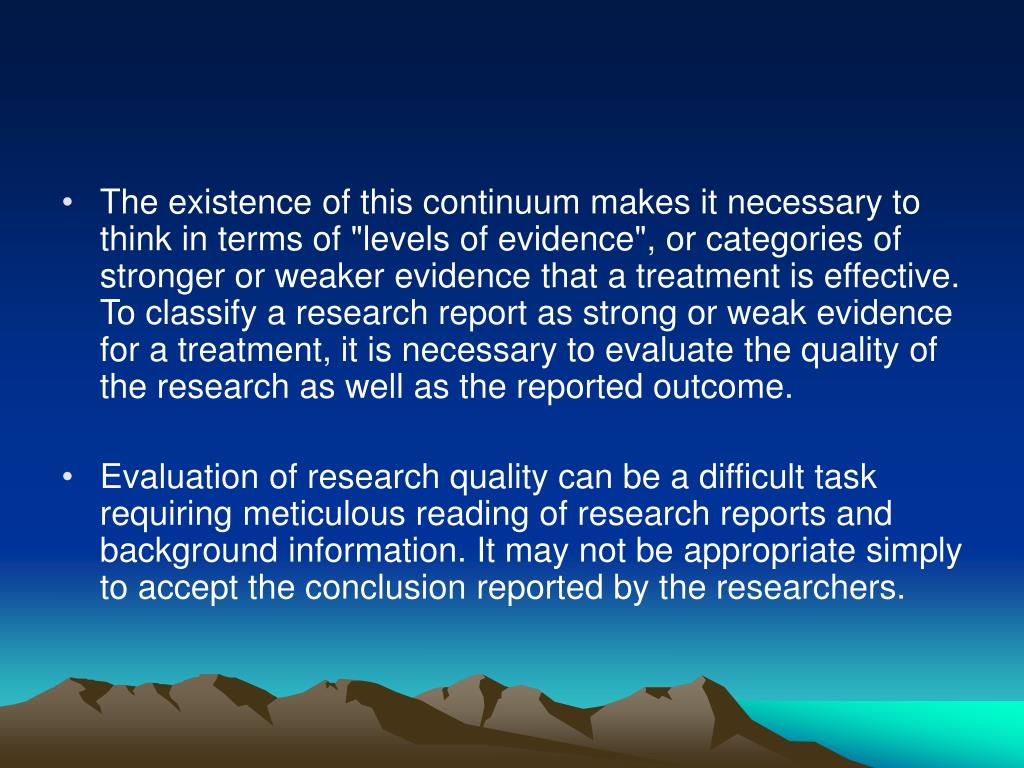 """The existence of this continuum makes it necessary to think in terms of """"levels of evidence"""", or categories of stronger or weaker evidence that a treatment is effective. To classify a research report as strong or weak evidence for a treatment, it is necessary to evaluate the quality of the research as well as the reported outcome."""